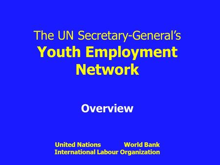 The UN Secretary-General's Youth Employment Network Overview United Nations World Bank International Labour Organization.