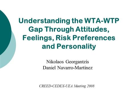 CREED-CEDEX-UEA Meeting 2008 Nikolaos Georgantzís Daniel Navarro-Martínez Understanding the WTA-WTP Gap Through Attitudes, Feelings, Risk Preferences and.