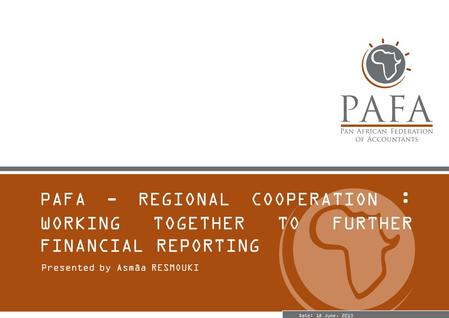 PAFA - REGIONAL COOPERATION : WORKING TOGETHER TO FURTHER FINANCIAL REPORTING Presented by Asmâa RESMOUKI Date: 18 June, 2013.