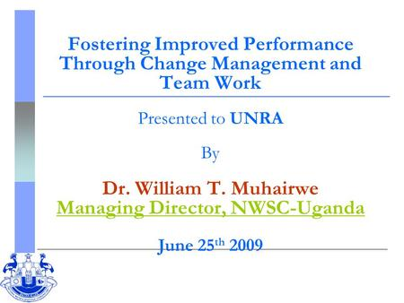 Fostering Improved Performance Through Change Management and Team Work Presented to UNRA By Dr. William T. Muhairwe Managing Director, NWSC-Uganda June.