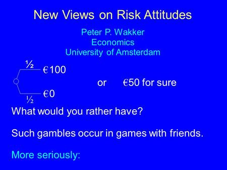 New Views on Risk Attitudes Peter P. Wakker Economics University of Amsterdam € 100 € 0€ 0 ½ ½ or € 50 for sure What would you rather have? Such gambles.