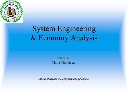 System Engineering & Economy Analysis Lecturer Maha Muhaisen College of Applied Engineering& Urban Planning.