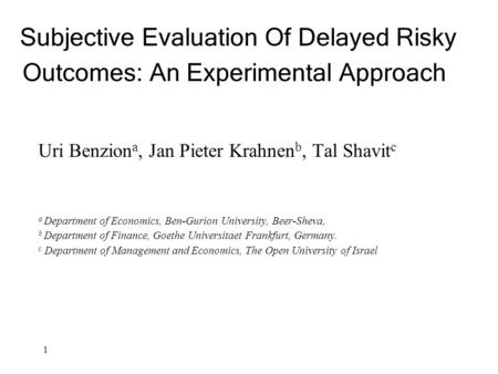 1 Subjective Evaluation Of Delayed Risky Outcomes: An Experimental Approach Uri Benzion a, Jan Pieter Krahnen b, Tal Shavit c a Department of Economics,
