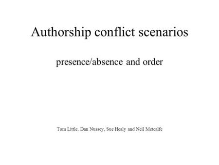 Authorship conflict scenarios presence/absence and order Tom Little, Dan Nussey, Sue Healy and Neil Metcalfe.
