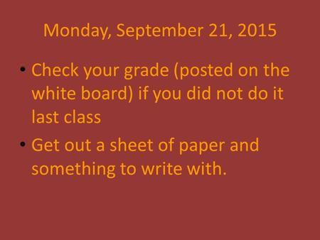 Monday, September 21, 2015 Check your grade (posted on the white board) if you did not do it last class Get out a sheet of paper and something to write.