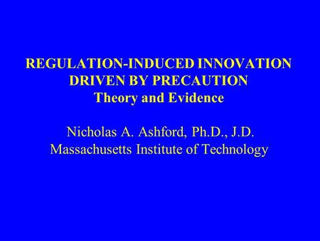 REGULATION-INDUCED INNOVATION DRIVEN BY PRECAUTION Theory and Evidence Nicholas A. Ashford, Ph.D., J.D. Massachusetts Institute of Technology.