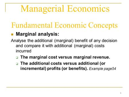 1 Managerial Economics Fundamental Economic Concepts Marginal analysis: Analyse the additional (marginal) benefit of any decision and compare it with additional.
