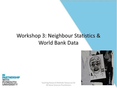 Teaching Research Methods: Resources for HE Social Sciences Practitioners Workshop 3: Neighbour Statistics & World Bank Data.