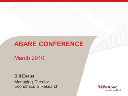 Bill Evans Managing Director Economics & Research ABARE CONFERENCE March 2010.