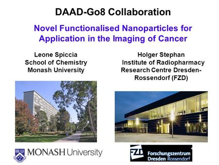 DAAD-Go8 Collaboration Novel Functionalised Nanoparticles for Application in the Imaging of <strong>Cancer</strong> Holger Stephan Institute of Radiopharmacy Research Centre.