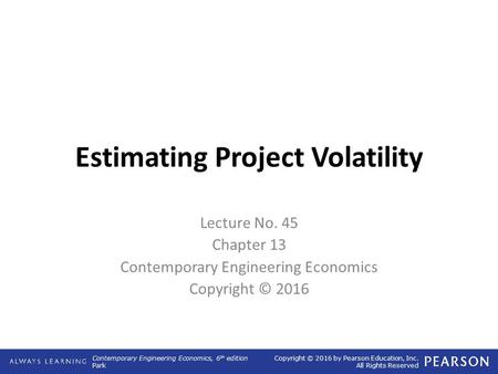 Contemporary Engineering Economics, 6 th edition Park Copyright © 2016 by Pearson Education, Inc. All Rights Reserved Estimating Project Volatility Lecture.