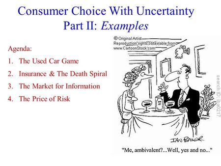 Consumer Choice With Uncertainty Part II: Examples Agenda: 1.The Used Car Game 2.Insurance & The Death Spiral 3.The Market for Information 4.The Price.