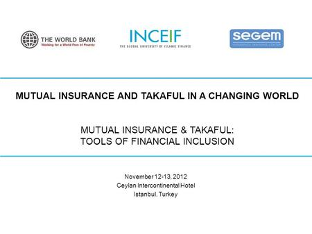 © INCEIF 2012. MUTUAL INSURANCE AND TAKAFUL IN A CHANGING WORLD MUTUAL INSURANCE & TAKAFUL: TOOLS OF FINANCIAL INCLUSION November 12-13, 2012 Ceylan Intercontinental.