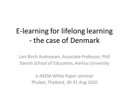 E-learning for lifelong learning - the case of Denmark Lars Birch Andreasen, Associate Professor, PhD Danish School of Education, Aarhus University e-ASEM.