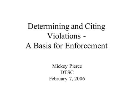 Determining and Citing Violations - A Basis for Enforcement Mickey Pierce DTSC February 7, 2006.