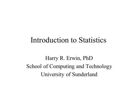 Introduction to Statistics Harry R. Erwin, PhD School of Computing and Technology University of Sunderland.