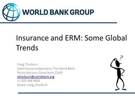 Insurance and ERM: Some Global Trends Craig Thorburn Lead Insurance Specialist, The World Bank Policy Advisory Consultant, CGAP
