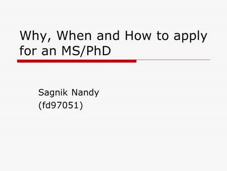 Why, When and How to apply for an MS/PhD Sagnik Nandy (fd97051)