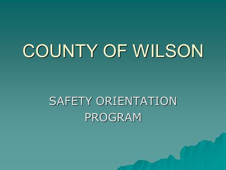 COUNTY OF WILSON SAFETY ORIENTATION PROGRAM. Why Safety ?  To provide a healthy productive work environment  Wilson County cares about its employees.