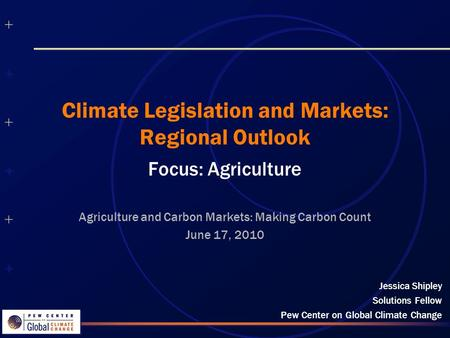 ++++++++++++++ ++++++++++++++ Climate Legislation and Markets: Regional Outlook Focus: Agriculture Jessica Shipley Solutions Fellow Pew Center on Global.