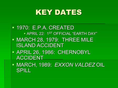 "KEY DATES KEY DATES  1970: E.P.A. CREATED  APRIL 22: 1 ST OFFICIAL ""EARTH DAY""  MARCH 28, 1979: THREE MILE ISLAND ACCIDENT  APRIL 26, 1986: CHERNOBYL."