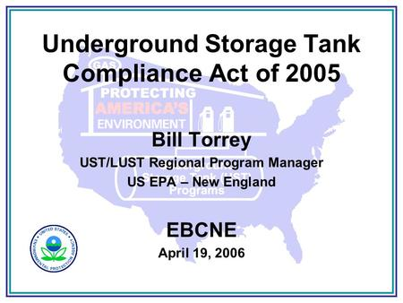 Underground Storage Tank Compliance Act of 2005 Bill Torrey UST/LUST Regional Program Manager US EPA – New England EBCNE April 19, 2006.