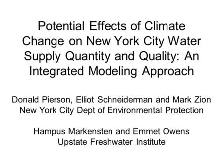 Potential Effects of Climate Change on New York City Water Supply Quantity and Quality: An Integrated Modeling Approach Donald Pierson, Elliot Schneiderman.