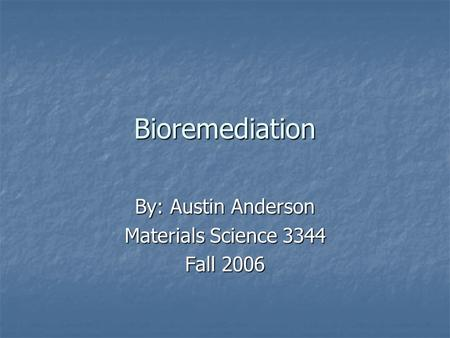 Bioremediation By: Austin Anderson Materials Science 3344 Fall 2006.
