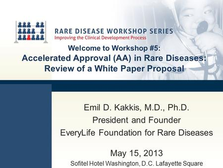 Welcome to Workshop #5: Accelerated Approval (AA) in Rare Diseases: Review of a White Paper Proposal Emil D. Kakkis, M.D., Ph.D. President and Founder.