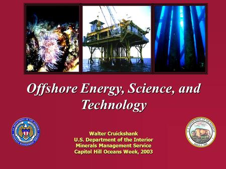 Offshore Energy, Science, and Technology Walter Cruickshank U.S. Department of the Interior Minerals Management Service Capitol Hill Oceans Week, 2003.