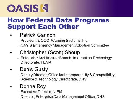 How Federal Data Programs Support Each Other Patrick Gannon – President & COO, Warning Systems, Inc. – OASIS Emergency Management Adoption Committee Christopher.