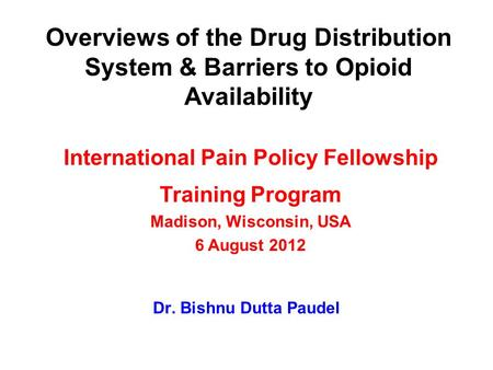 Overviews of the Drug Distribution System & Barriers to Opioid Availability Dr. Bishnu Dutta Paudel International Pain Policy Fellowship Training Program.