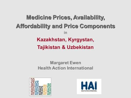Medicine Prices, Availability, Affordability and Price Components in Kazakhstan, Kyrgystan, Tajikistan & Uzbekistan Margaret Ewen Health Action International.