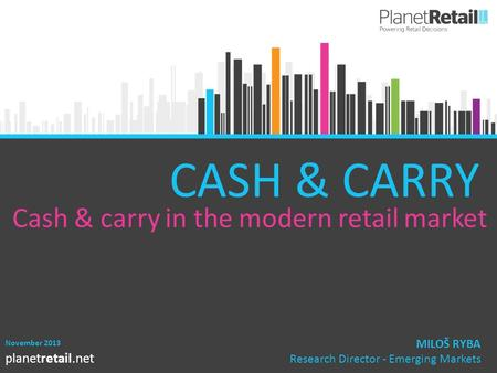 1 planetretail.net CASH & CARRY Cash & carry in the modern retail market MILOŠ RYBA Research Director - Emerging Markets November 2013.