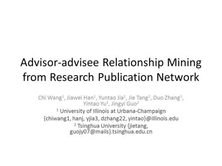 Advisor-advisee Relationship Mining from Research Publication Network Chi Wang 1, Jiawei Han 1, Yuntao Jia 1, Jie Tang 2, Duo Zhang 1, Yintao Yu 1, Jingyi.