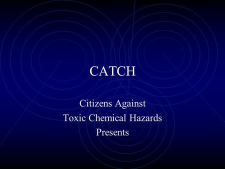 CATCH Citizens Against Toxic Chemical Hazards Presents.