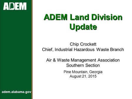 Adem.alabama.gov ADEM Land Division Update Chip Crockett Chief, Industrial Hazardous Waste Branch Air & Waste Management Association Southern Section Pine.