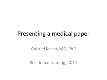 Presenting a medical paper Gabriel Kacsó, MD, PhD Residence training, 2011.