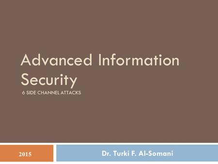 Advanced Information Security 6 SIDE CHANNEL ATTACKS Dr. Turki F. Al-Somani 2015.