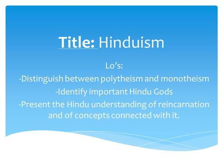Title: Hinduism Lo's: -Distinguish between polytheism and monotheism -Identify important Hindu Gods -Present the Hindu understanding of reincarnation and.