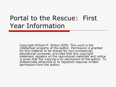 Portal to the Rescue: First Year Information Copyright William P. Wilson 2005. This work is the intellectual property of the author. Permission is granted.