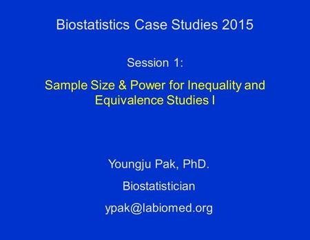 Biostatistics Case Studies 2015 Youngju Pak, PhD. Biostatistician Session 1: Sample Size & Power for Inequality and Equivalence Studies.