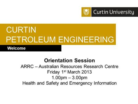 CURTIN PETROLEUM ENGINEERING Welcome Orientation Session ARRC – Australian Resources Research Centre Friday 1 st March 2013 1.00pm – 3.00pm Health and.