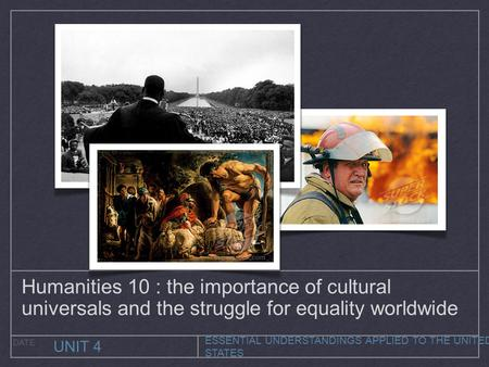 ESSENTIAL UNDERSTANDINGS APPLIED TO THE UNITED STATES UNIT 4 DATE Humanities 10 : the importance of cultural universals and the struggle for equality worldwide.