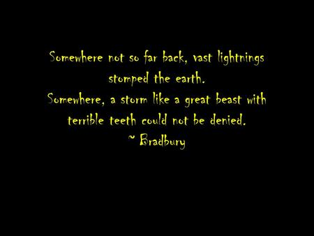 Somewhere not so far back, vast lightnings stomped the earth. Somewhere, a storm like a great beast with terrible teeth could not be denied. ~ Bradbury.