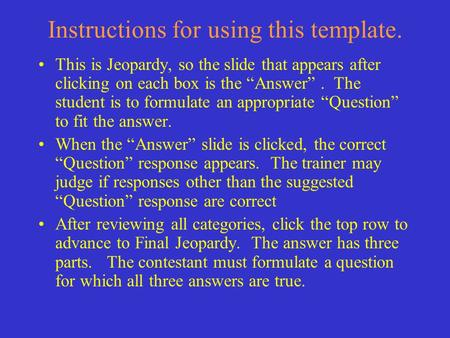 "Instructions for using this template. This is Jeopardy, so the slide that appears after clicking on each box is the ""Answer"". The student is to formulate."