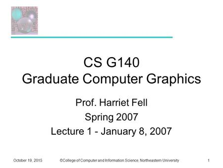 ©College of Computer and Information Science, Northeastern UniversityOctober 19, 20151 CS G140 Graduate Computer Graphics Prof. Harriet Fell Spring 2007.