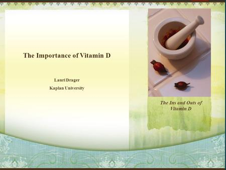 Lauri Drager Kaplan University The Importance of Vitamin D The Ins and Outs of Vitamin D.