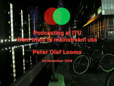 Podcasting at ITU from trials to mainstream use Peter Olaf Looms 20 November 2009.