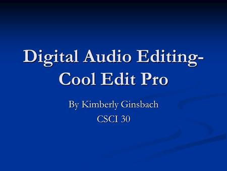 Digital Audio Editing- Cool Edit Pro By Kimberly Ginsbach CSCI 30.
